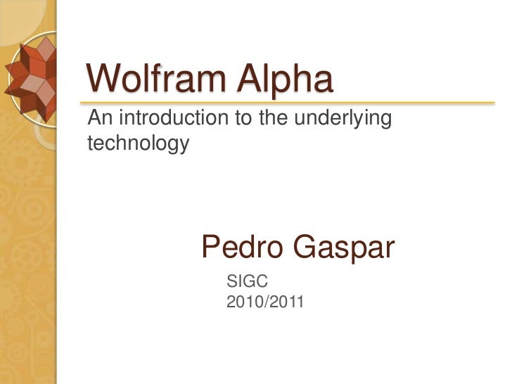 Wolfram AlphaAn introduction to the underlyingtechnology            Pedro Gaspar               SIGC               2010/2011