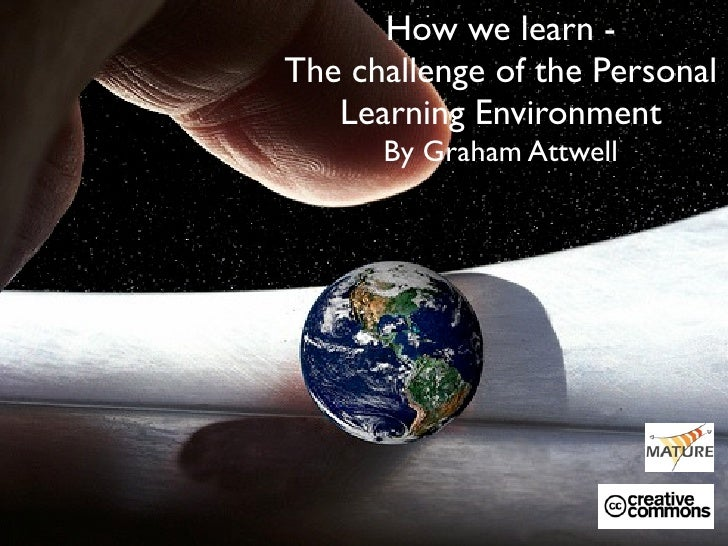 How we learn - The challenge of the Personal    Learning Environment       By Graham Attwell