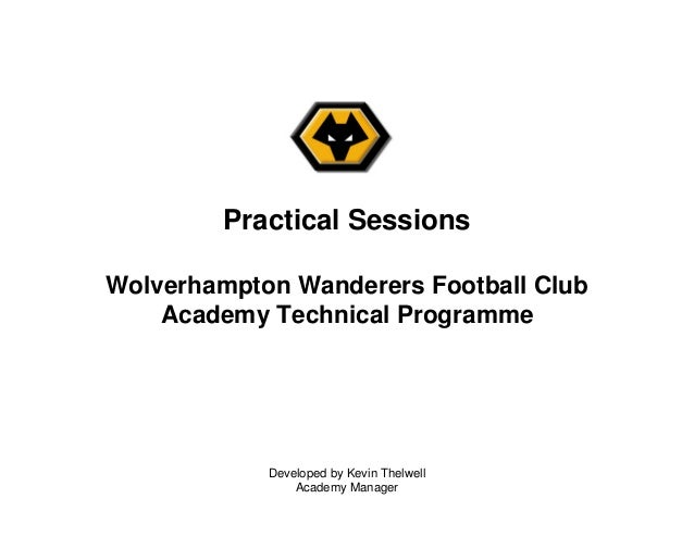 Developed by Kevin Thelwell Academy Manager Practical Sessions Wolverhampton Wanderers Football Club Academy Technical Pro...