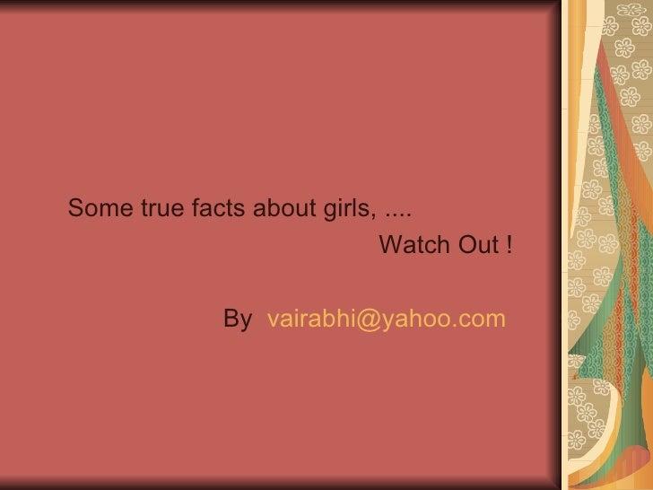 <ul><li>Some true facts about girls, ....  </li></ul><ul><li>Watch Out ! </li></ul><ul><li>By  [email_address]   </li></ul>