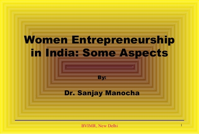 BVIMR, New Delhi Women Entrepreneurship in India: Some Aspects By: Dr. Sanjay Manocha 1