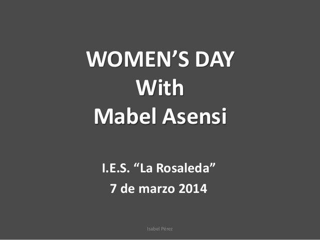 "WOMEN'S DAY With Mabel Asensi I.E.S. ""La Rosaleda"" 7 de marzo 2014 Isabel Pérez"