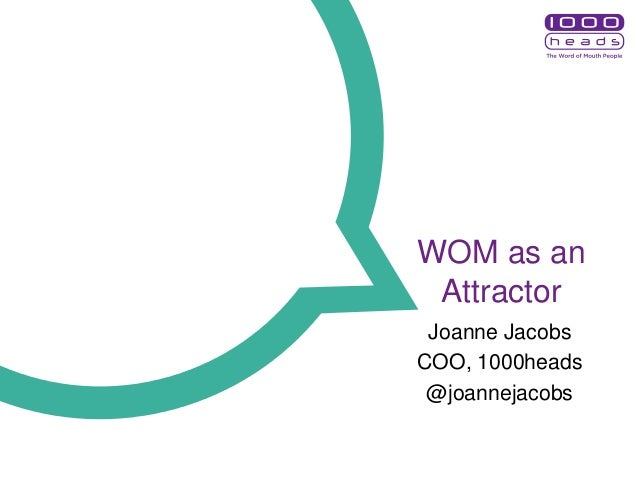 WOM as an Attractor Joanne Jacobs COO, 1000heads @joannejacobs