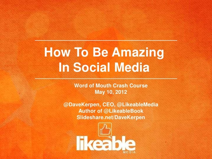 How To Be Amazing  In Social Media     Word of Mouth Crash Course            May 10, 2012  @DaveKerpen, CEO, @LikeableMedi...