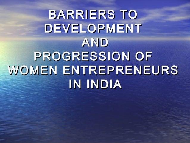 BARRIERS TOBARRIERS TO DEVELOPMENTDEVELOPMENT ANDAND PROGRESSION OFPROGRESSION OF WOMEN ENTREPRENEURSWOMEN ENTREPRENEURS I...