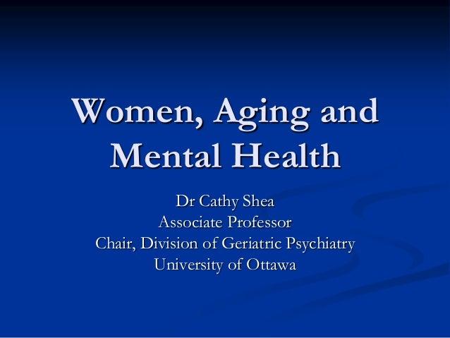 Women, Aging andMental HealthDr Cathy SheaAssociate ProfessorChair, Division of Geriatric PsychiatryUniversity of Ottawa