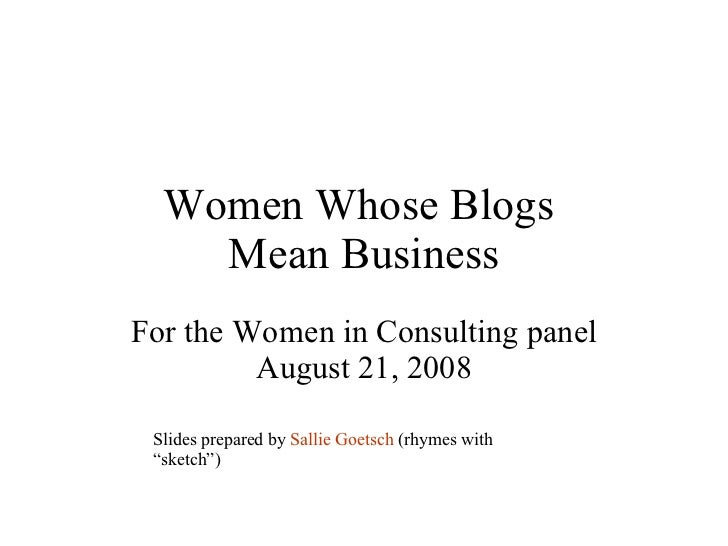 Women Whose Blogs  Mean Business For the Women in Consulting panel August 21, 2008 Slides prepared by  Sallie Goetsch  (rh...