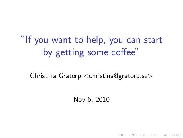 "1 ""If you want to help, you can start by getting some coffee"" Christina Gratorp <christina@gratorp.se> Nov 6, 2010"
