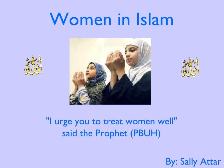 """Women in Islam By: Sally Attar """"I urge you to treat women well""""  said the Prophet (PBUH)"""