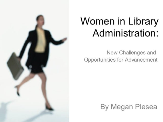 Women in Library Administration:   New Challenges and Opportunities for Advancement  By Megan Plesea