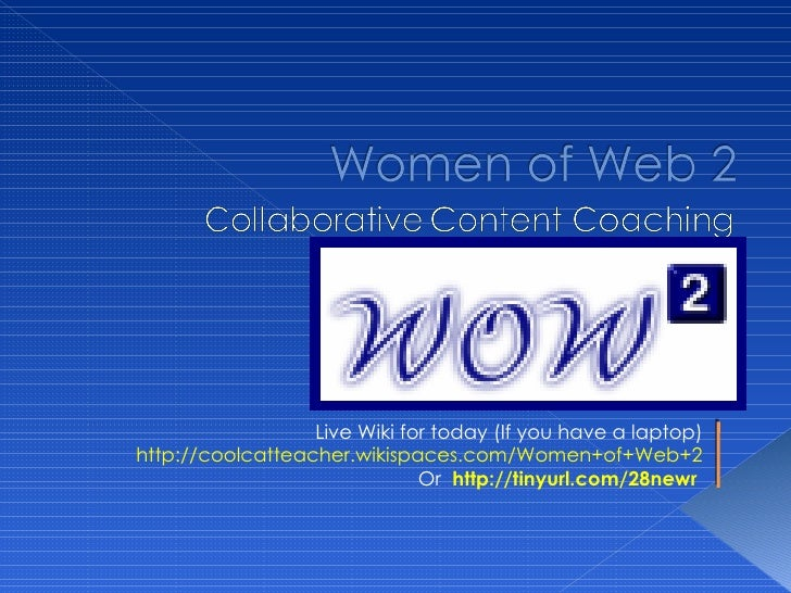 Live Wiki for today (If you have a laptop) http://coolcatteacher.wikispaces.com/Women+of+Web+2 Or  http://tinyurl.com/28ne...