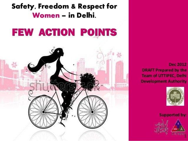 Safety, Freedom & Respect for Women – in Delhi.  FEW ACTION POINTS  Dec 2012 DRAFT Prepared by the Team of UTTIPEC, Delhi ...