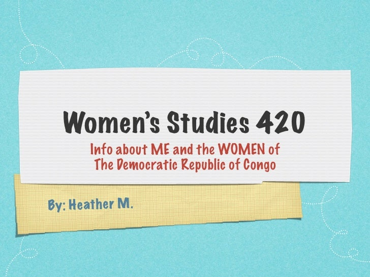 Women's Studies 420          Info about ME and the WOMEN of           The Democratic Republic of Congo  By: H e ath e r M .