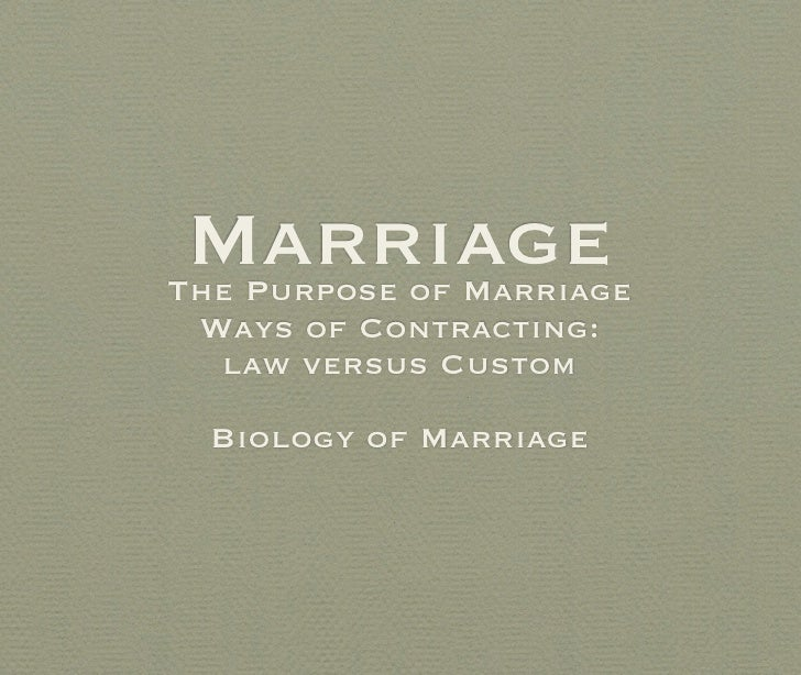 MarriageThe Purpose of Marriage Ways of Contracting:  law versus Custom  Biology of Marriage
