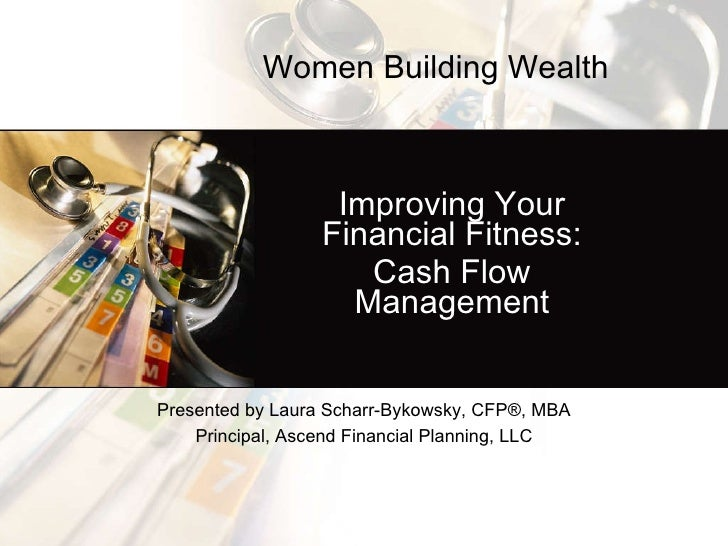 Improving Your Financial Fitness: Cash Flow Management Presented by Laura Scharr-Bykowsky, CFP ® , MBA Principal, Ascend F...