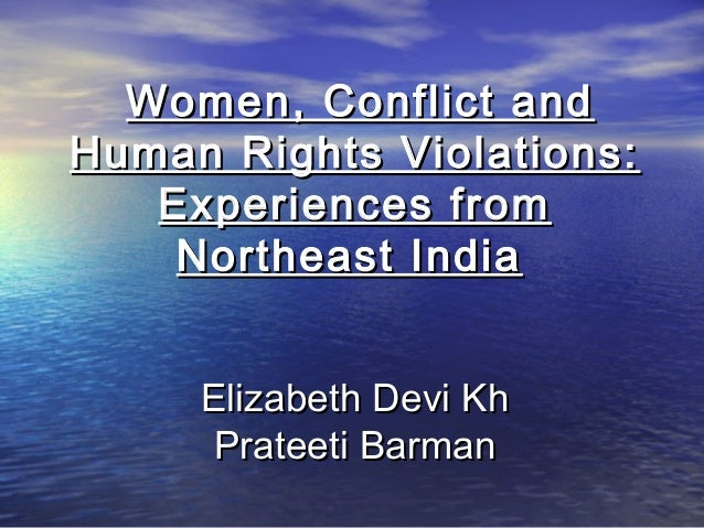 Women, Conflict andHuman Rights Violations:   Experiences from    Northeast India     Elizabeth Devi Kh      Prateeti Barman