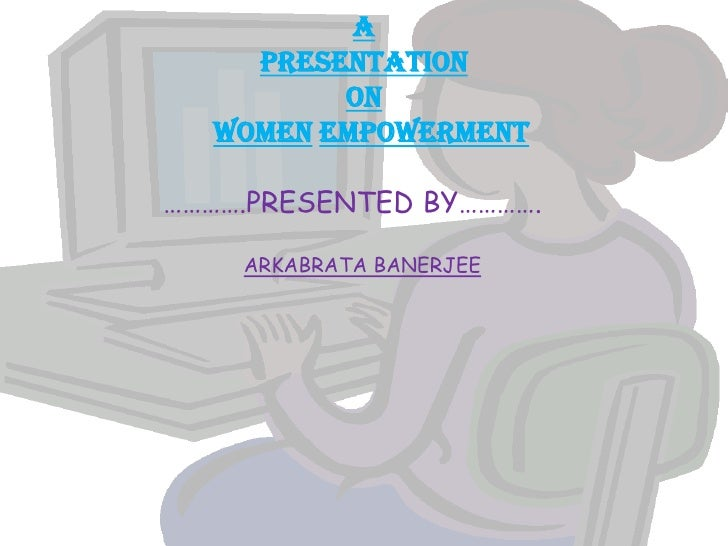 aPRESENTATIONONWomenempowerment<br />                 ………….PRESENTED BY………….<br />ARKABRATA BANERJEE <br />
