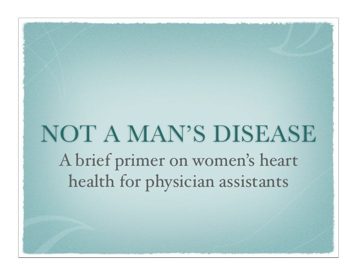 NOT A MAN'S DISEASE A brief primer on women's heart  health for physician assistants