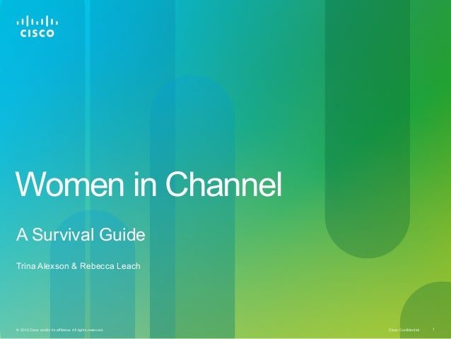 Cisco Confidential© 2012 Cisco and/or its affiliates. All rights reserved. 1 Women in Channel A Survival Guide Trina Alexs...