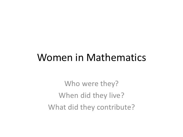 Women in Mathematics<br />Who were they?<br />When did they live?<br />What did they contribute?<br />
