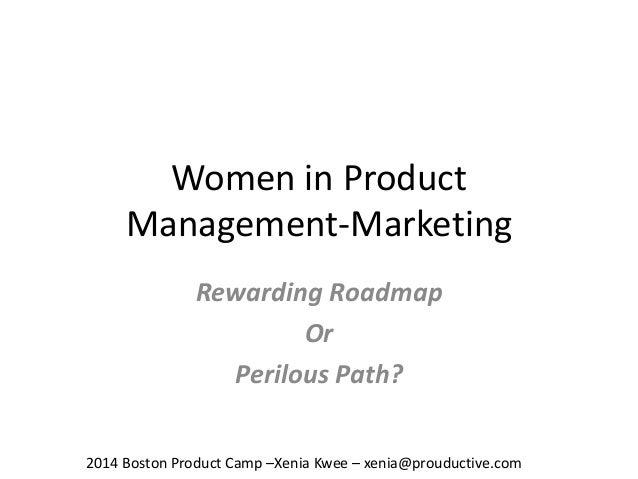 Women in Product Management-Marketing Rewarding Roadmap Or Perilous Path? 2014 Boston Product Camp –Xenia Kwee – xenia@pro...