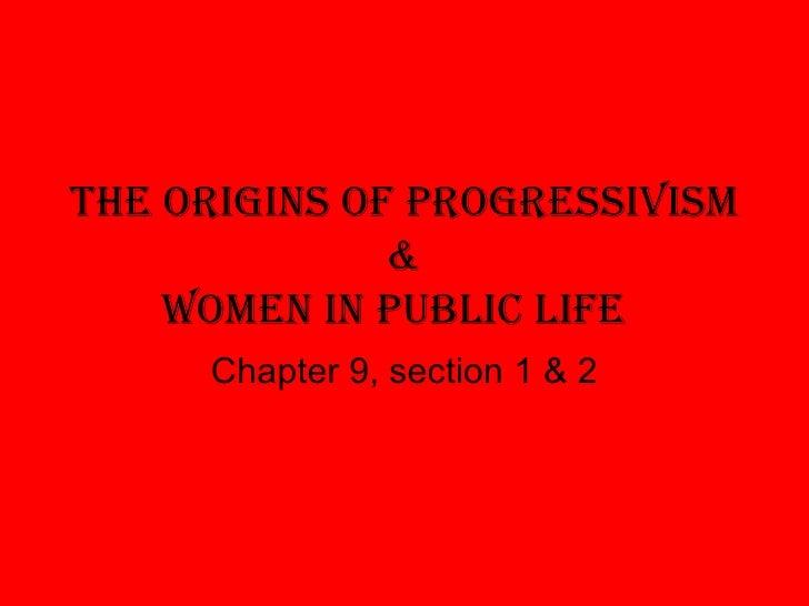 The Origins of Progressivism & Women in Public Life Chapter 9, section 1 & 2