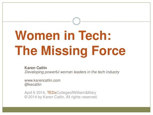 Women in Tech: The Missing Force Karen Catlin Developing powerful women leaders in the tech industry www.karencatlin.com @...