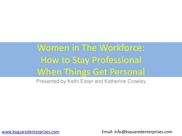 Women in The Workforce:How to Stay ProfessionalWhen Things Get PersonalPresented by Kathi Elster and Katherine Crowleywww....