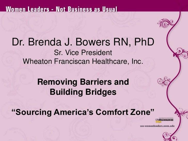 "Dr. Brenda J. Bowers RN, PhDSr. Vice PresidentWheaton Franciscan Healthcare, Inc.Removing Barriers and Building Bridges""So..."