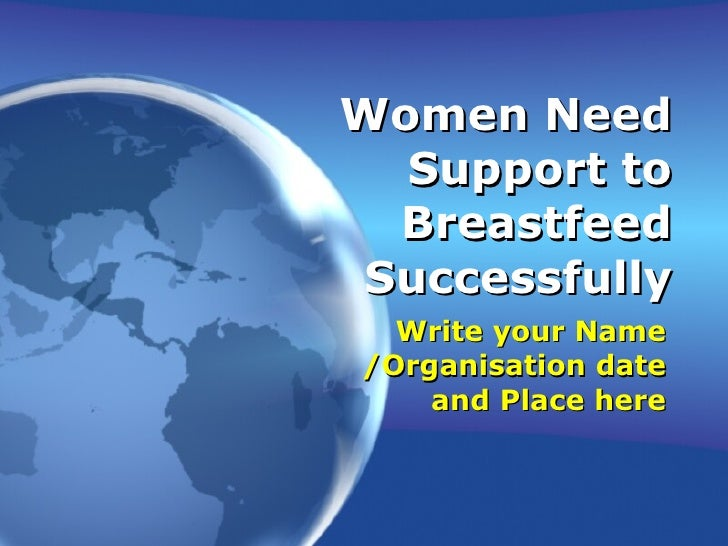 Women Need Support to Breastfeed Successfully Write your Name /Organisation date and Place here