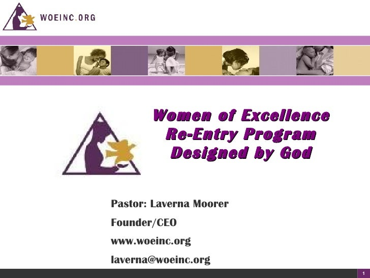 Women of Excellence Re-Entry Program Designed by God Pastor: Laverna Moorer Founder/CEO www.woeinc.org [email_address]