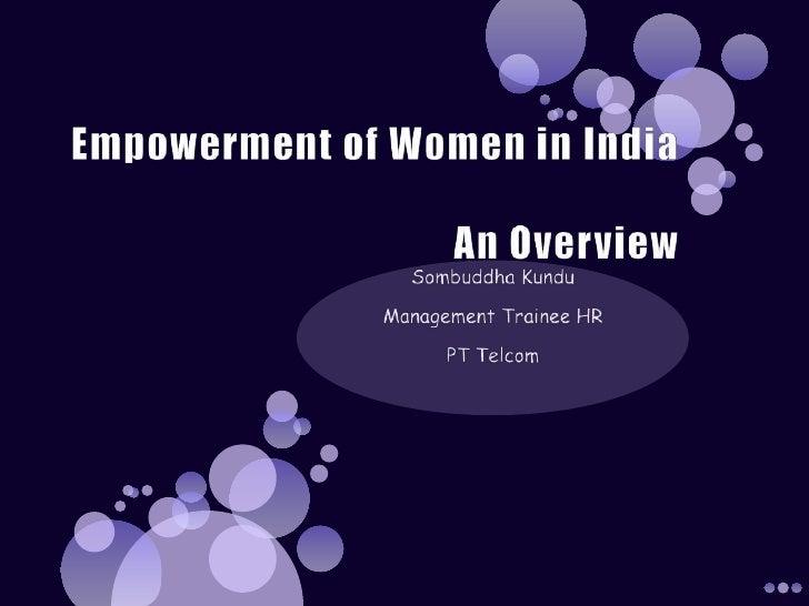 EmpowermentofWomeninIndiaAn Overview<br />Sombuddha Kundu<br />Management Trainee HR<br />PT Telcom<br />