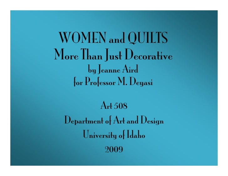 WOMEN and QUILTS More Than Just Decorative          by Jeanne Aird     for Professor M. Deyasi             Art 508   Depar...