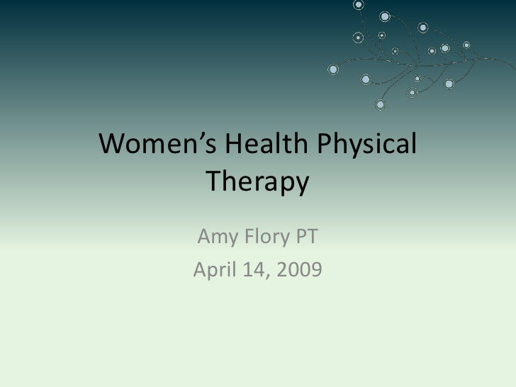 Women's Health Physical       Therapy       Amy Flory PT       April 14, 2009