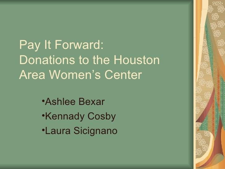 Pay It Forward:  Donations to the Houston Area Women's Center <ul><li>Ashlee Bexar </li></ul><ul><li>Kennady Cosby </li></...