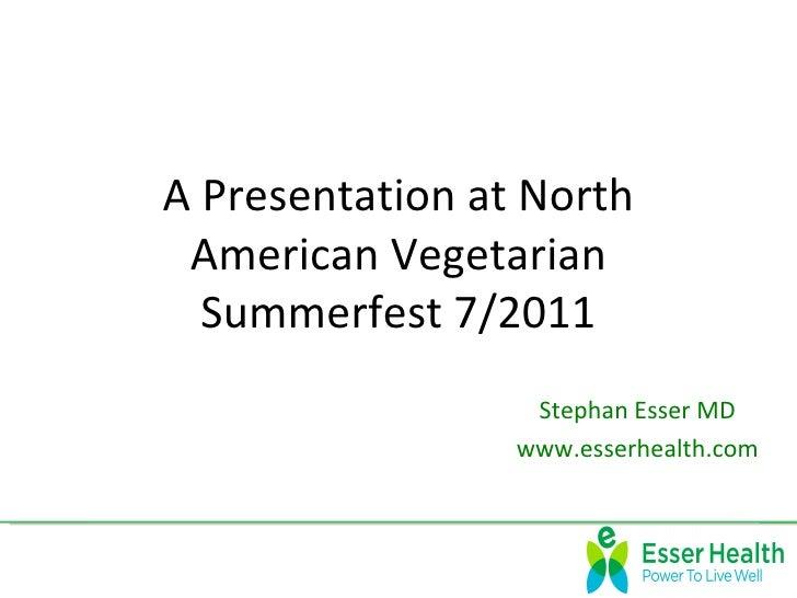 A Presentation at North American Vegetarian  Summerfest 7/2011                  Stephan Esser MD                 www.esser...