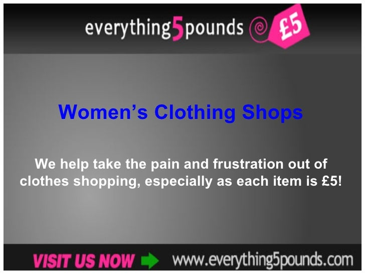 Women's Clothing Shops We help take the pain and frustration out of clothes shopping, especially as each item is £5!