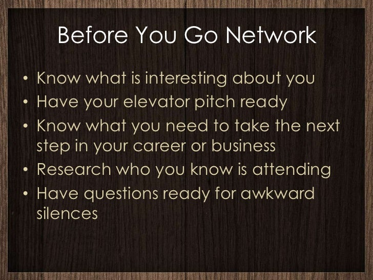 Before You Go Network• Know what is interesting about you• Have your elevator pitch ready• Know what you need to take the ...