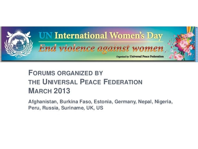 FORUMS ORGANIZED BY THE UNIVERSAL PEACE FEDERATION MARCH 2013 Afghanistan, Burkina Faso, Estonia, Germany, Nepal, Nigeria,...