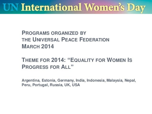 """PROGRAMS ORGANIZED BY THE UNIVERSAL PEACE FEDERATION MARCH 2014 THEME FOR 2014: """"EQUALITY FOR WOMEN IS PROGRESS FOR ALL"""" A..."""