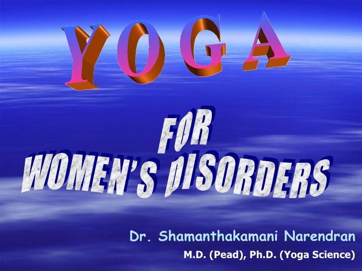 Y O G A F O R W O M E N ' S  D I S O R D E R S Dr. Shamanthakamani Narendran M.D. (Pead), Ph.D. (Yoga Science)