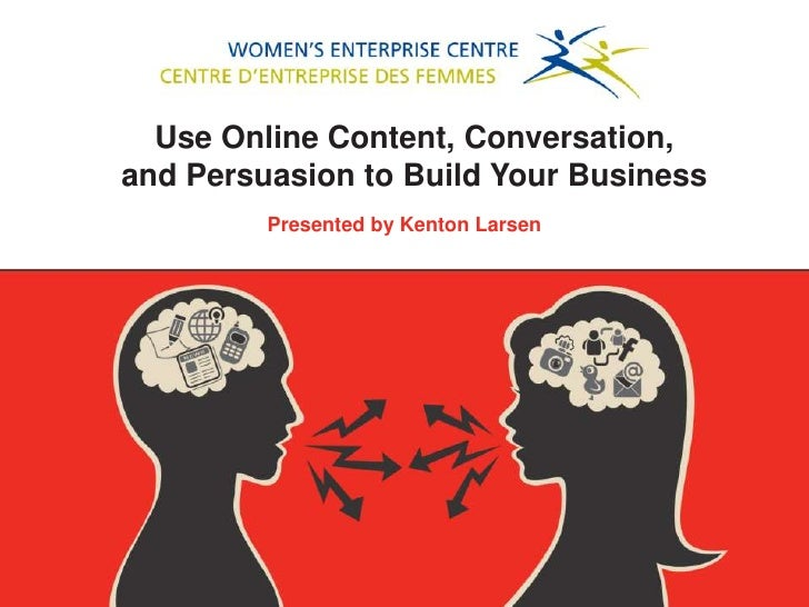 Use Online Content, Conversation,and Persuasion to Build Your Business         Presented by Kenton Larsen