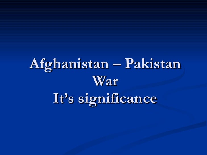 Afghanistan – Pakistan War It's significance