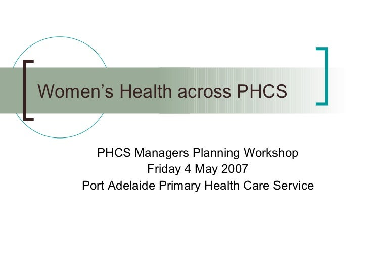 Women's Health across PHCS PHCS Managers Planning Workshop Friday 4 May 2007 Port Adelaide Primary Health Care Service