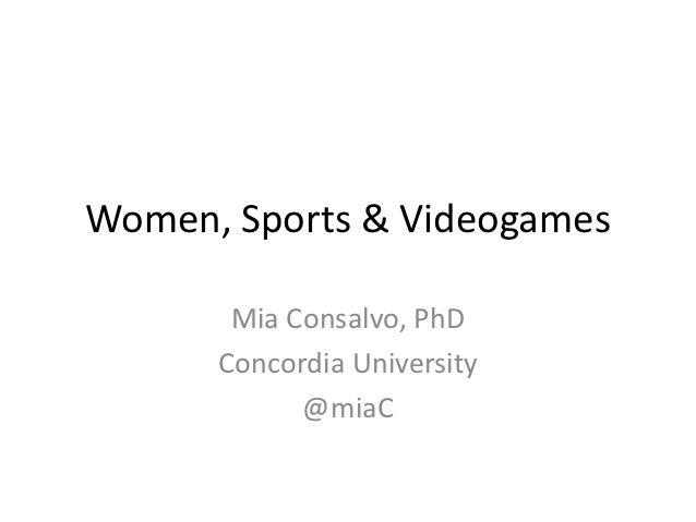 Women, Sports & Videogames       Mia Consalvo, PhD      Concordia University            @miaC