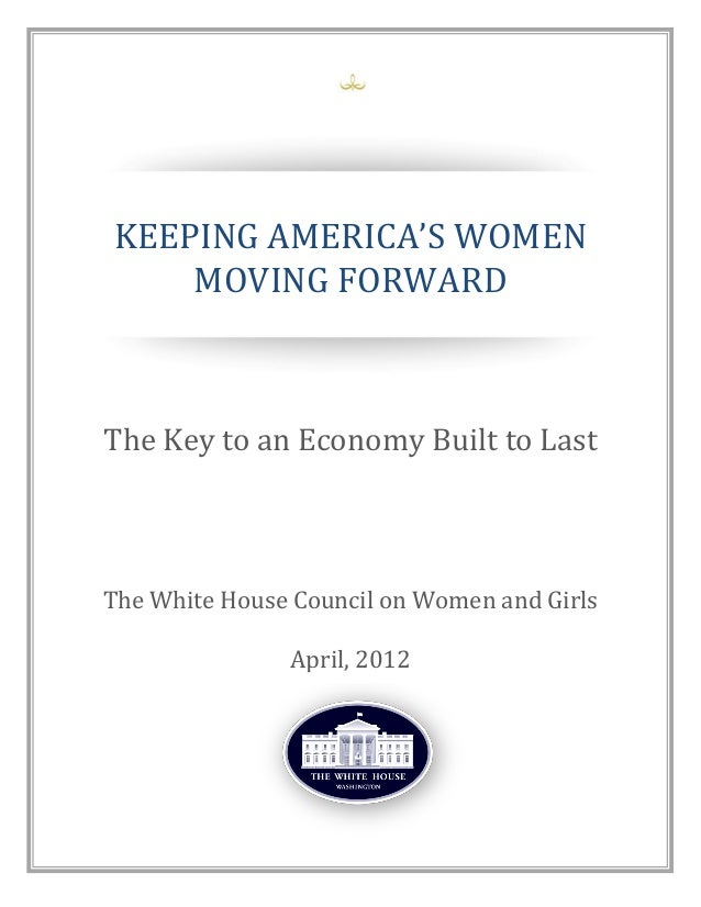 KEEPING	   AMERICA'S	   WOMEN	    MOVING FORWARD The Key to an Economy Built to Last The White House Council on Women and ...