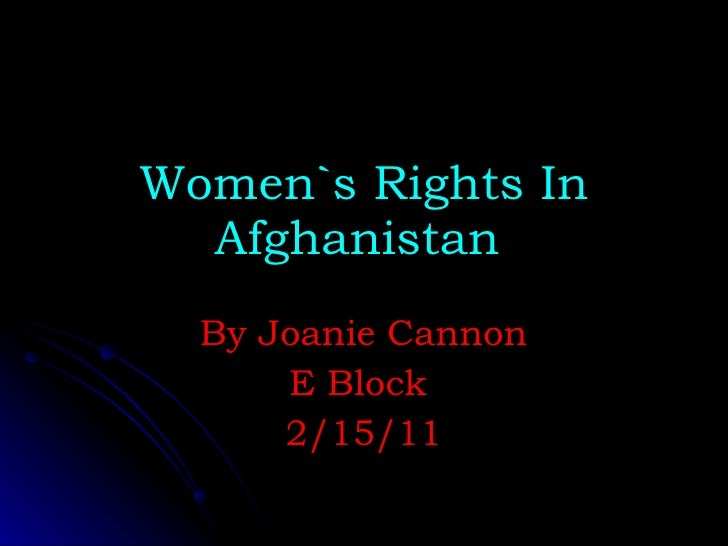 Women`s Rights In Afghanistan   By Joanie Cannon E Block  2/15/11