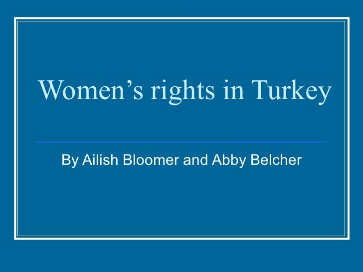 Women's rights in Turkey By Ailish Bloomer and Abby Belcher