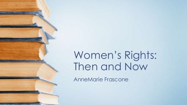 Women's Rights:Then and NowAnneMarie Frascone