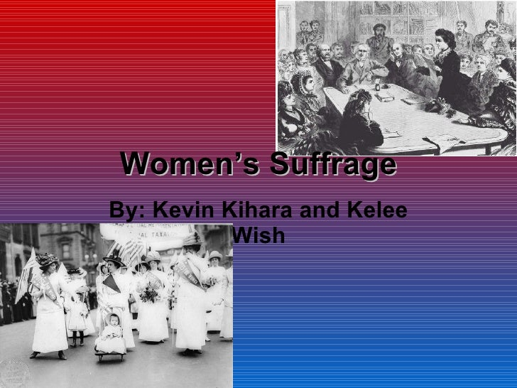 Women's Suffrage By: Kevin Kihara and Kelee Wish